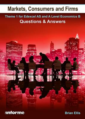 Markets, Consumers and Firms: Questions and Answers: Theme 1 for Edexcel as and A Level Economics B