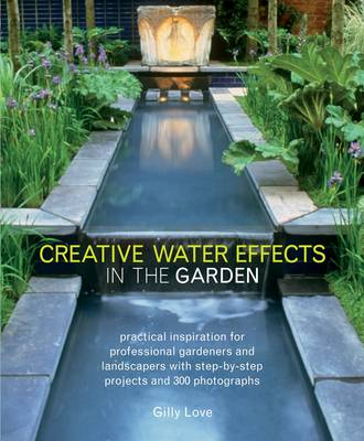 Creative Water Effects in the Garden: Practical Inspiration for Professional Gardeners and Landscapers with Step-by-step Projects and 300 Photographs (Paperback)