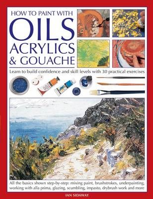 How to Paint with Oils, Acrylics and Gouache: Learn to Build Confidence and Skill Levels with 30 Practical Exercises (Paperback)