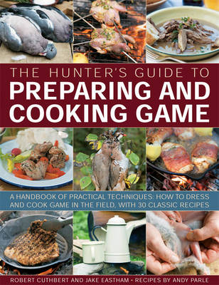 The Hunter's Guide to Preparing and Cooking Game: a Handbook of Practical Techniques : How to Dress and Cook Game in the Field, with 30 Classic Recipes (Paperback)