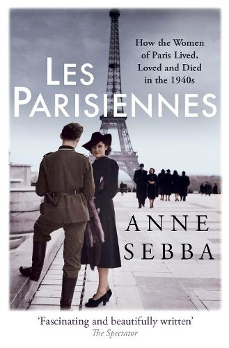 Les Parisiennes: How the Women of Paris Lived, Loved and Died in the 1940s (Paperback)