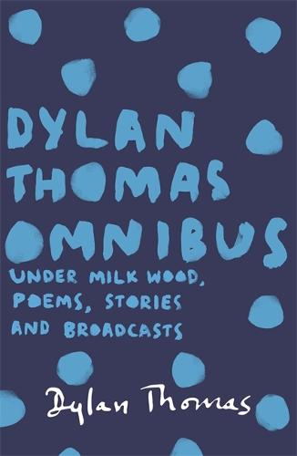 Dylan Thomas Omnibus: Under Milk Wood, Poems, Stories and Broadcasts (Paperback)