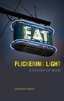 Flickering Light: A History of Neon (Hardback)