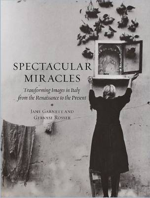 Spectacular Miracles: Transforming Images in Italy, from the Renaissance to the Present (Hardback)