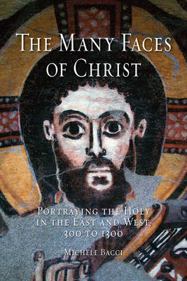 The Many Faces of Christ: Portraying the Holy in the East and West, 300 to 1300 (Hardback)