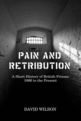 Pain and Retribution: A Short History of British Prisons 1066 to the Present (Hardback)