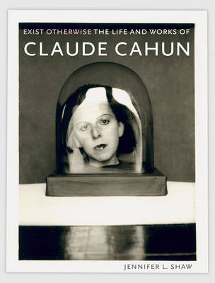 Exist Otherwise: The Life and Works of Claude Cahun (Hardback)