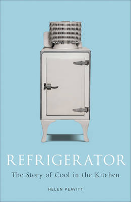 Refrigerator: The Story of Cool in the Kitchen - Science Museum (Hardback)