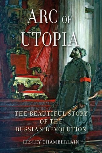 Arc of Utopia: The Beautiful Story of the Russian Revolution (Hardback)