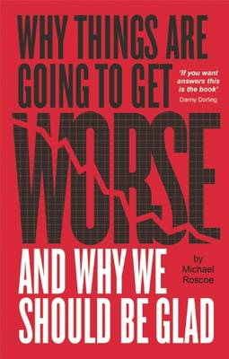 Why Things Are Going to Get Worse - And Why We Should Be Glad (Paperback)