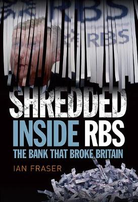 Shredded: Inside RBS, The Bank That Broke Britain (Hardback)