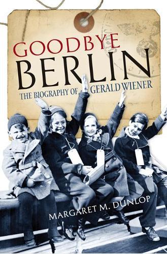 Goodbye Berlin: The Biography of Gerald Wiener (Hardback)