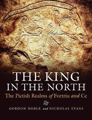 The King in the North: The Pictish Realms of Fortriu and Ce (Paperback)