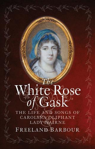 The White Rose of Gask: The Life and Songs of Carolina Oliphant, Lady Nairne (Hardback)