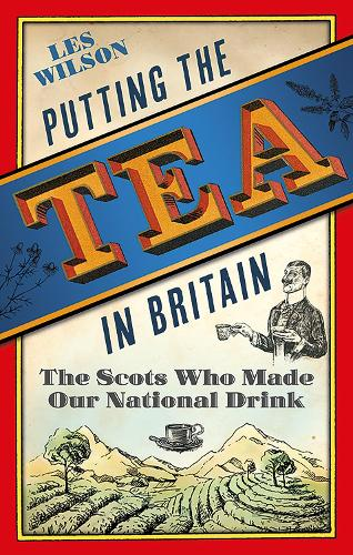 Putting the Tea in Britain: The Scots Who Made Our National Drink (Hardback)