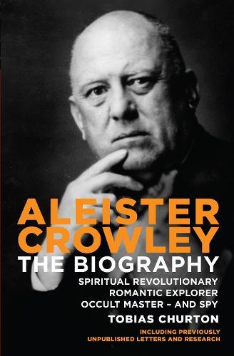 Aleister Crowley: The Biography - Spiritual Revolutionary, Romantic Explorer, Occult Master  -  and Spy (Paperback)
