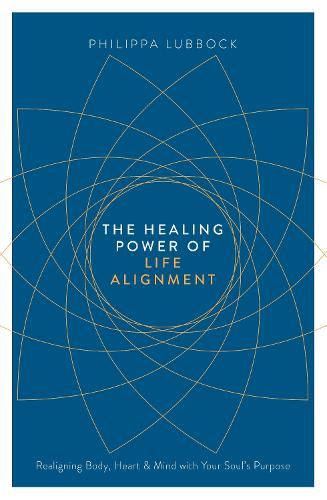 The Healing Power of Life Alignment: Realigning Body, Heart and Mind With Your Soul's Purpose (Paperback)