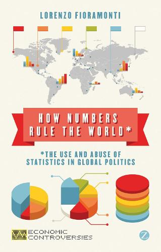 How Numbers Rule the World: The Use and Abuse of Statistics in Global Politics - Economic Controversies (Hardback)