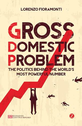 Gross Domestic Problem: The Politics Behind the World's Most Powerful Number - Economic Controversies (Hardback)