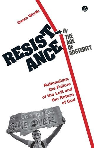 Resistance in the Age of Austerity: Nationalism, the Failure of the Left and the Return of God (Hardback)