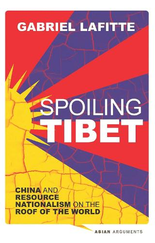 Spoiling Tibet: China and Resource Nationalism on the Roof of the World - Asian Arguments (Paperback)