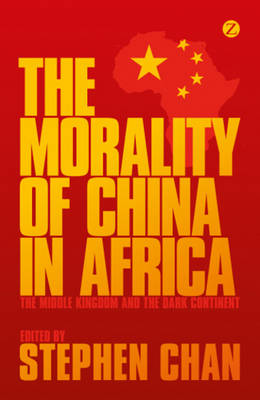The Morality of China in Africa: The Middle Kingdom and the Dark Continent (Paperback)