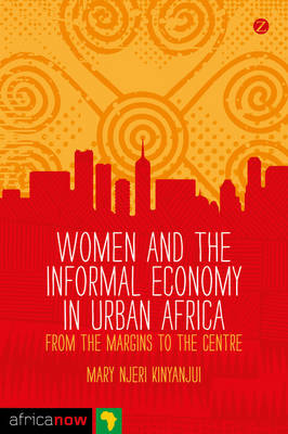 Women and the Informal Economy in Urban Africa: From the Margins to the Centre - Africa Now (Paperback)