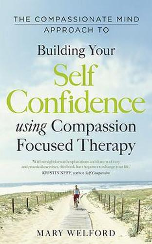 The Compassionate Mind Approach to Building Self-Confidence: Series editor, Paul Gilbert - Compassion Focused Therapy (Paperback)
