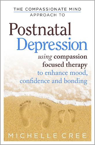 The Compassionate Mind Approach To Postnatal Depression: Using Compassion Focused Therapy to Enhance Mood, Confidence and Bonding - Compassion Focused Therapy (Paperback)