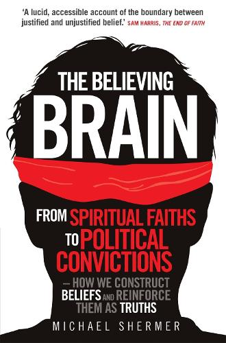 The Believing Brain: From Spiritual Faiths to Political Convictions - How We Construct Beliefs and Reinforce Them as Truths. (Paperback)