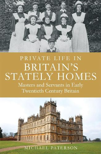 Private Life in Britain's Stately Homes: Masters and Servants in the Golden Age - Brief Histories (Paperback)