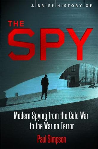 A Brief History of the Spy: Modern Spying from the Cold War to the War on Terror - Brief Histories (Paperback)