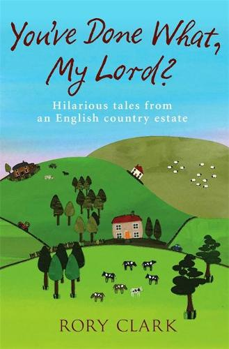 You've Done What, My Lord?: Hilarious tales from a country estate (Paperback)