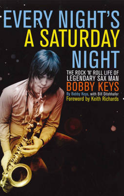Every Night's a Saturday Night: The Rock 'n' Roll Life of Legendary Sax Man Bobby Keys (Hardback)