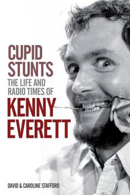 Cupid Stunts: The Life and Radio Times of Kenny Everett (Hardback)