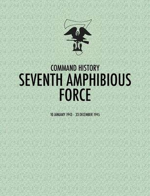 Seventh Amphibious Force: Command History, 10 January 1943 - 23 December 1945 (Paperback)