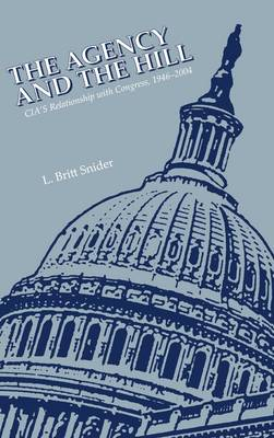 The Agency and the Hill: CIA's Relationship With Congress, 1946-2004 (Hardback)