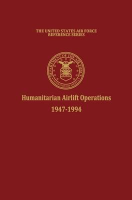Humanitarian Airlift Operations 1947-1994 (The United States Air Force Reference Series) (Hardback)