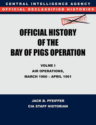 CIA Official History of the Bay of Pigs Invasion, Volume I: Air Operations, March 1960 - April 1961 (Paperback)