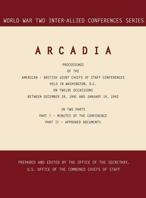 Arcadia: Washington, D.C., 24 December 1941-14 January 1942 (World War II Inter-Allied Conferences Series) (Hardback)