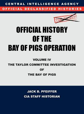 CIA Official History of the Bay of Pigs Invasion, Volume IV: The Taylor Committee Investigation of the Bay of Pigs (Hardback)