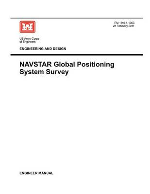 Engineering and Design: NAVSTAR Global Positioning System Survey (Engineer Manual EM 1110-1-1003) (Paperback)