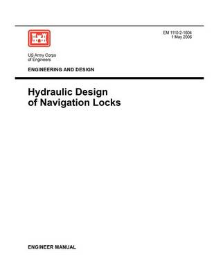 Engineering and Design: Hydraulic Design of Navigation Locks (Engineer Manual EM 1110-2-1604) (Paperback)