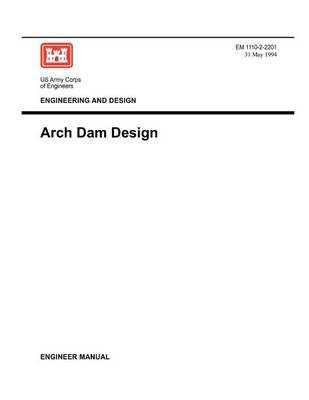 Engineering and Design: Arch Dam Design (Engineer Manual EM 1110-2-2201) (Paperback)