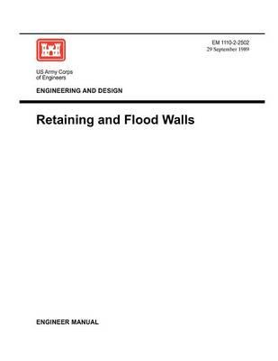 Engineering and Design: Retaining Flood Walls (Engineer Manual EM 1110-2-2502) (Paperback)
