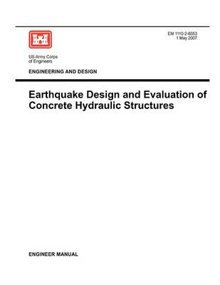 Engineering and Design: Earthquake Design and Evaluation of Concrete Hydraulic Structures (Engineer Manual EM 1110-2-6053) (Paperback)