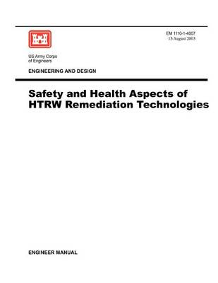 Engineering and Design: Safety and Health Aspects of HTRW Remediation Technologies (Engineer Manual EM 1110-1-4007) (Paperback)