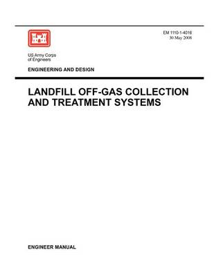 Engineering and Design: Landfill Off-Gas Collection and Treatment Systems (Engineer Manual EM 1110-1-4016) (Paperback)