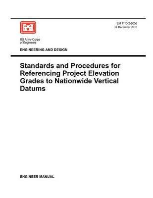 Engineering and Design: Standards and Procedures for Referencing Project Elevation Grades to Nationwide Vertical Datums (EM 1110-2-6056) (Paperback)