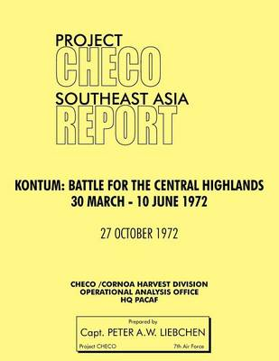 Project CHECO Southeast Asia Study. Kontum: Battle for the Central Highlands, 30 March - 10 June 1972 (Paperback)
